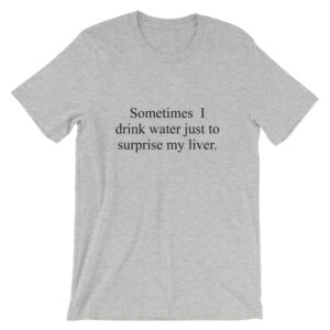 Sometimes I drink water just to surprise my liver t-shirt