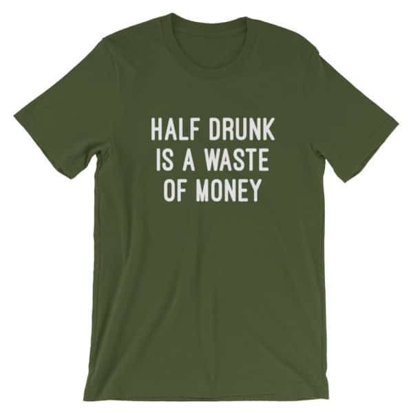 half drunk is a waste of money t-shirt