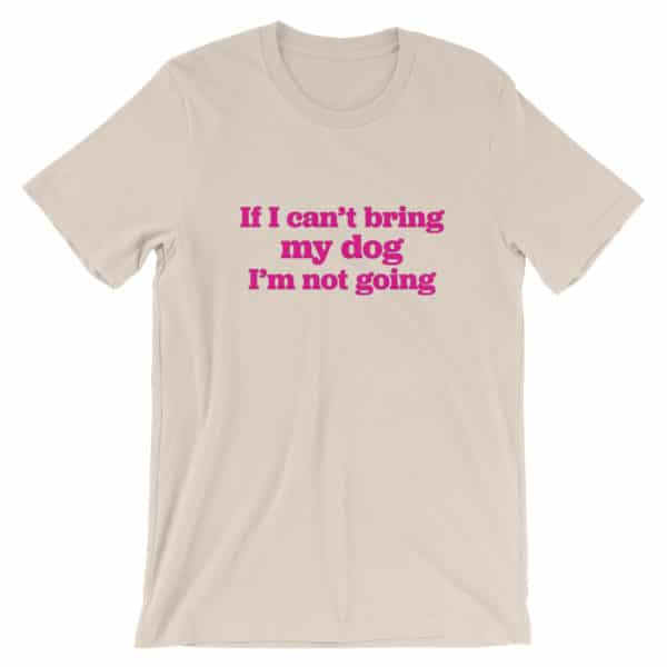 Tan Dog lover t-shirt - If I can't bring my dog I'm not going