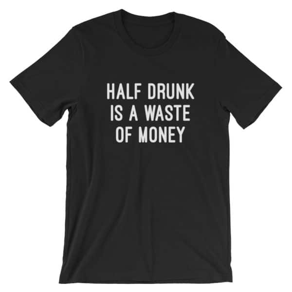 Black half drunk is a waste of money t-shirt