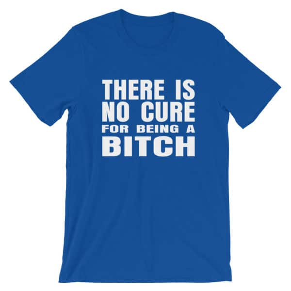 There is no cure for being a bitch t-shirt in blue