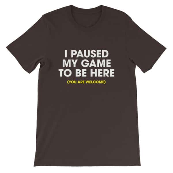 I paused my game to be here t-shirt - brown