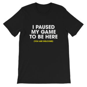I paused my game to be here t-shirt - black