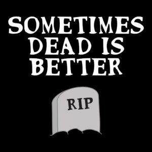 sometimes dead is better tshirt