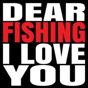 Dear Fishing I love you t-shirt