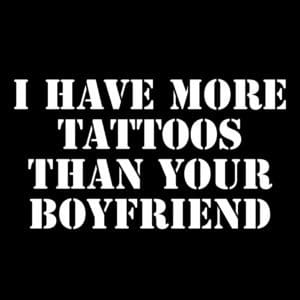I have more tattoos than your boyfriend