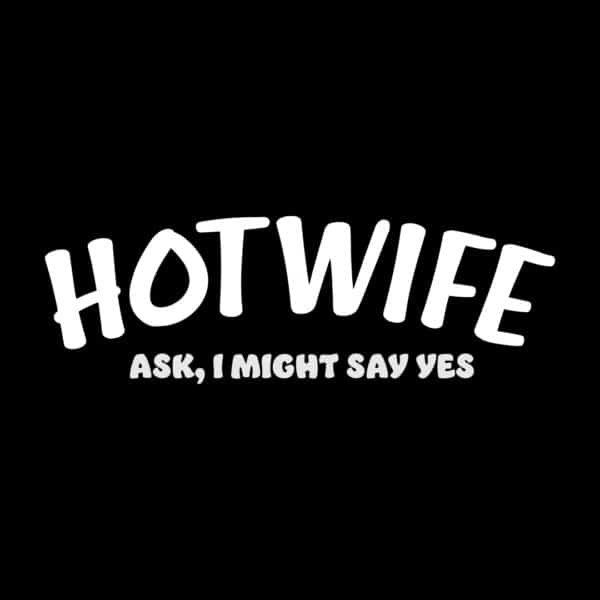 Hotwife ask I might say yes, swingers t-shirt