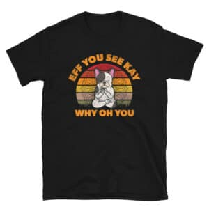 Frenchie Meditating Dog Eff You See Kay Why Oh You T-Shirt